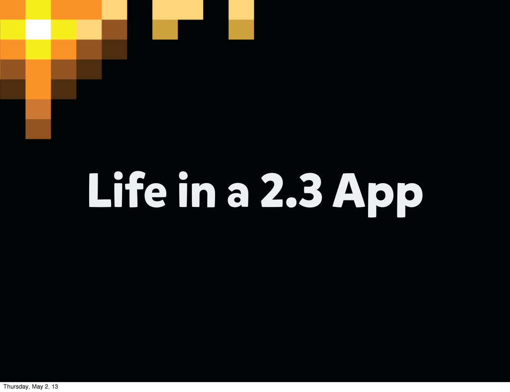 Life in a 2.3 App Thursday, May 2, 13