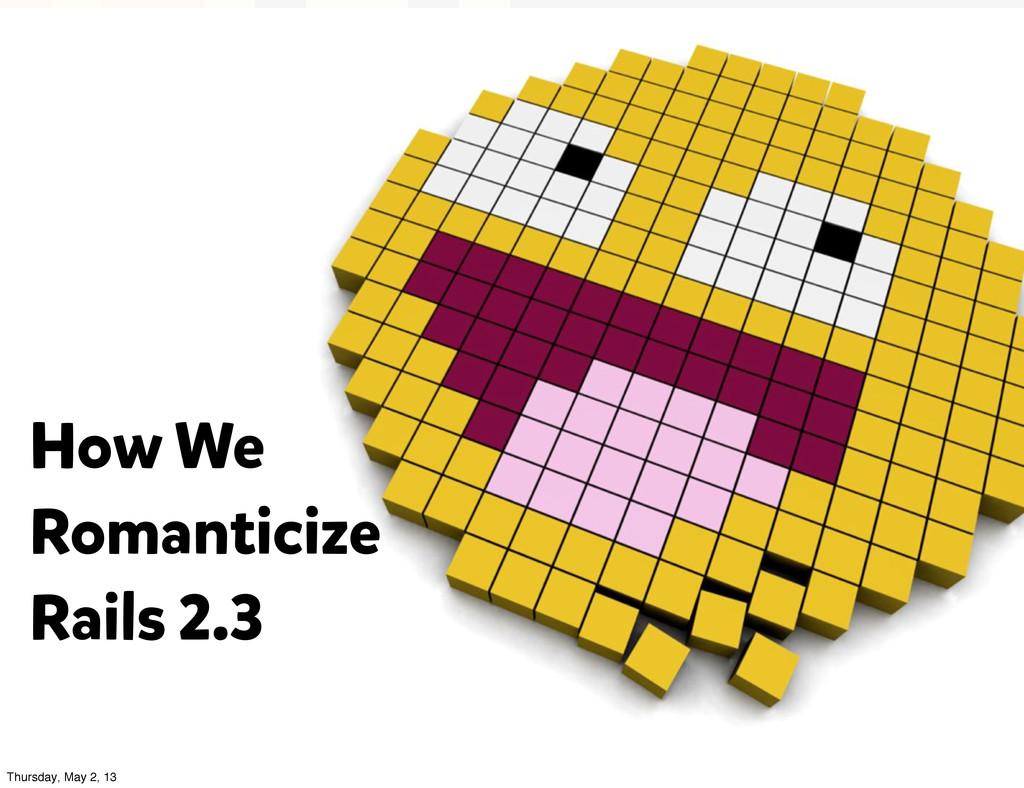 How We Romanticize Rails 2.3 Thursday, May 2, 13