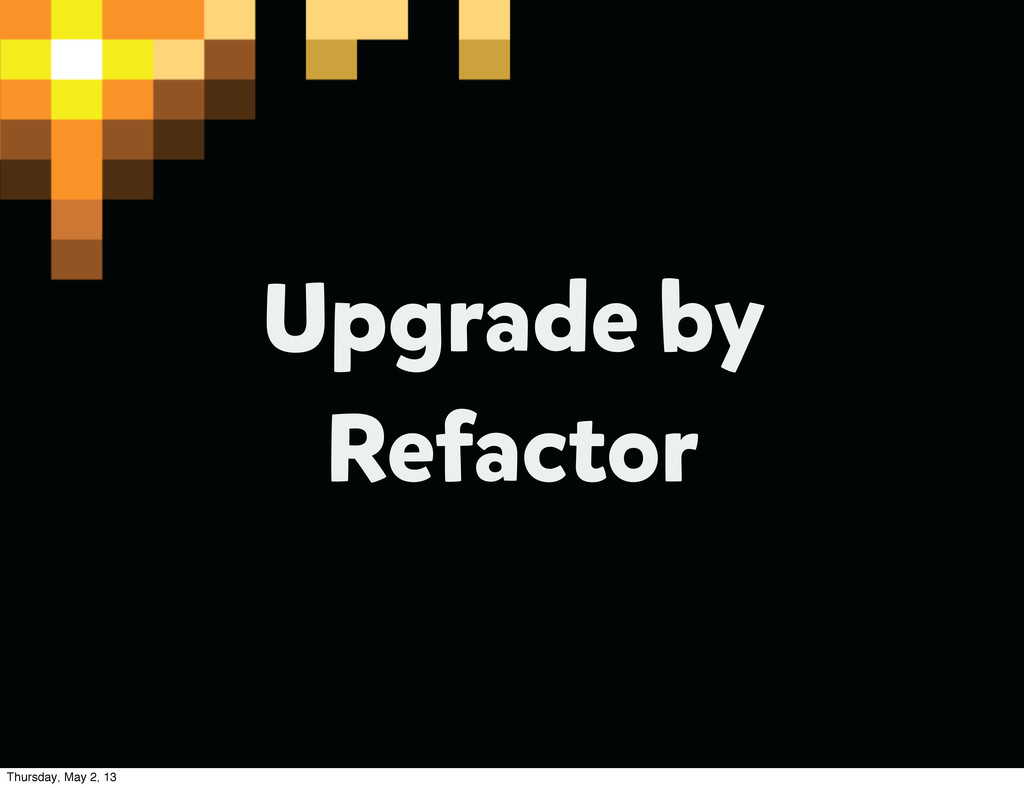 Upgrade by Refactor Thursday, May 2, 13