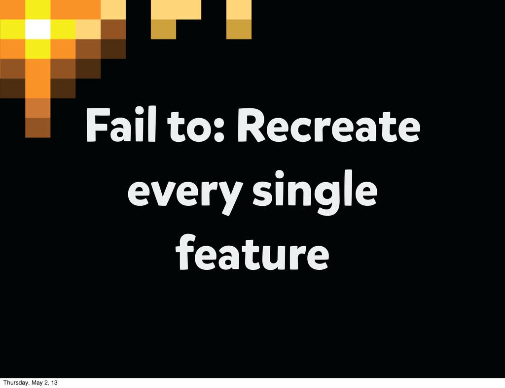 Fail to: Recreate every single feature Thursday...
