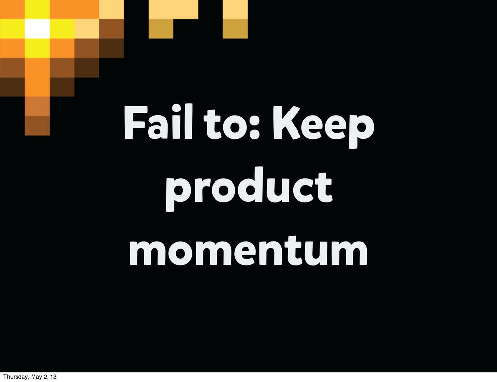 Fail to: Keep product momentum Thursday, May 2,...