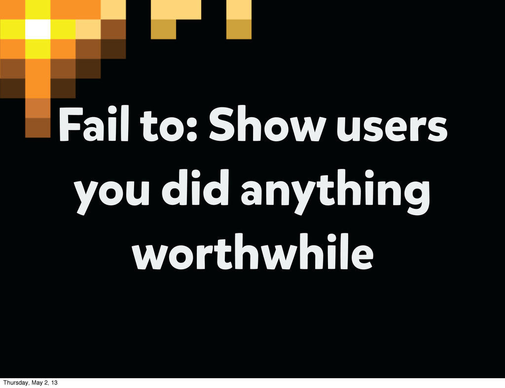 Fail to: Show users you did anything worthwhile...