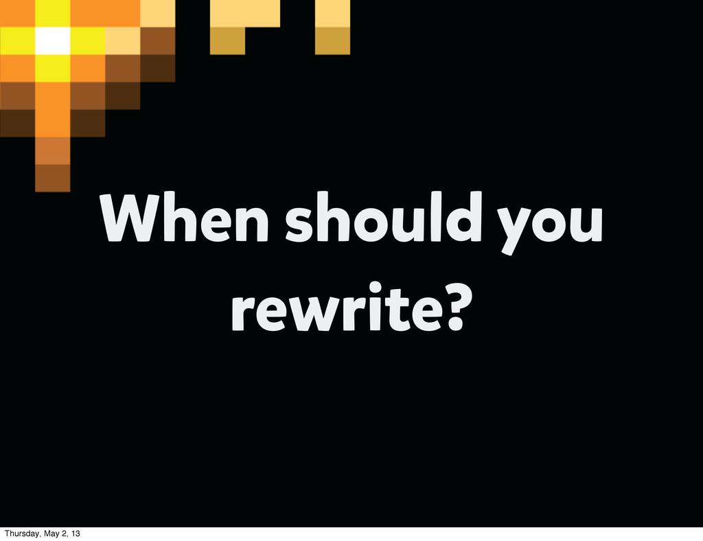 When should you rewrite? Thursday, May 2, 13