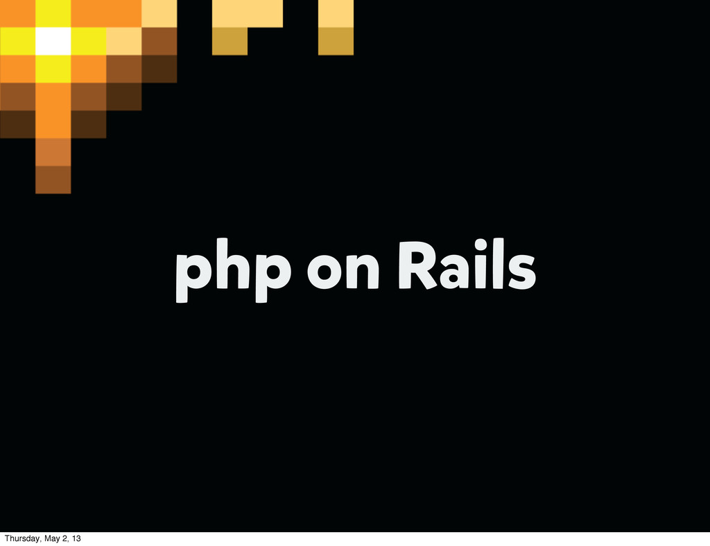 php on Rails Thursday, May 2, 13