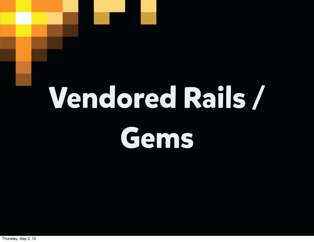 Vendored Rails / Gems Thursday, May 2, 13