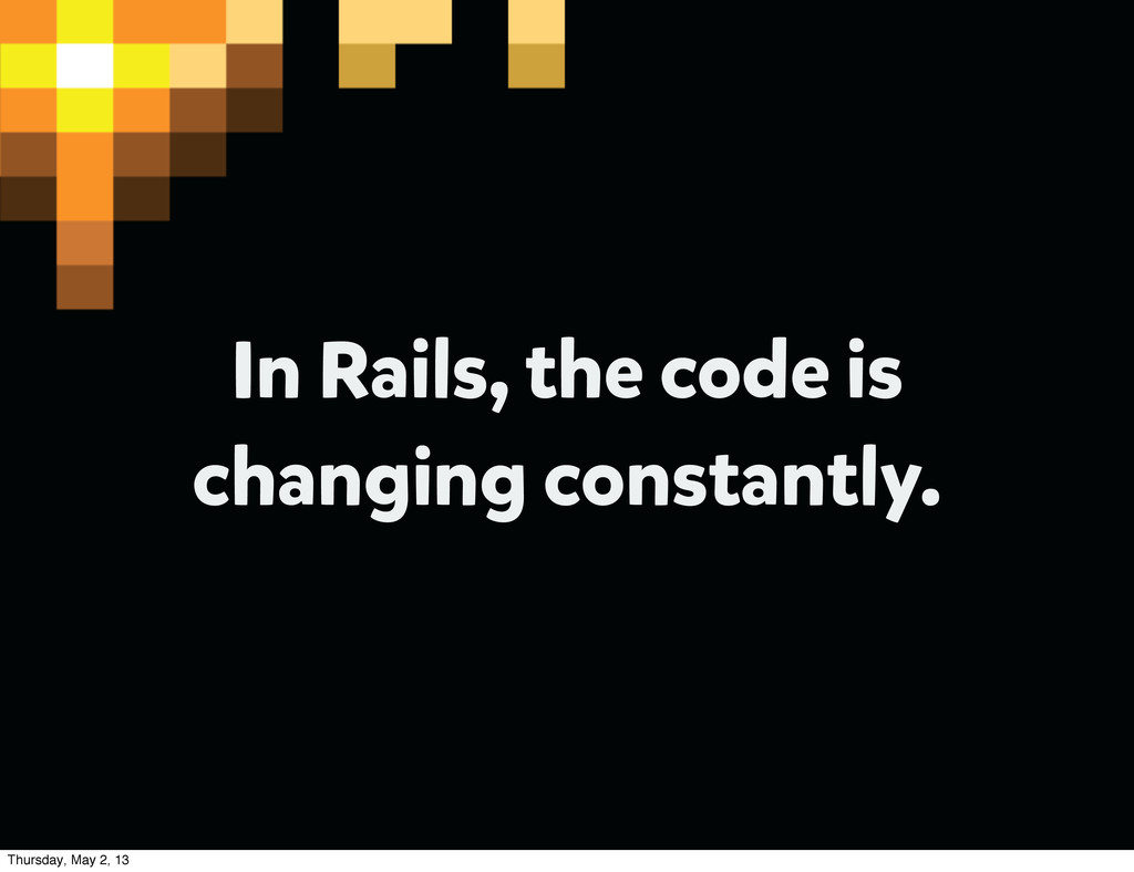 In Rails, the code is changing constantly. Thur...