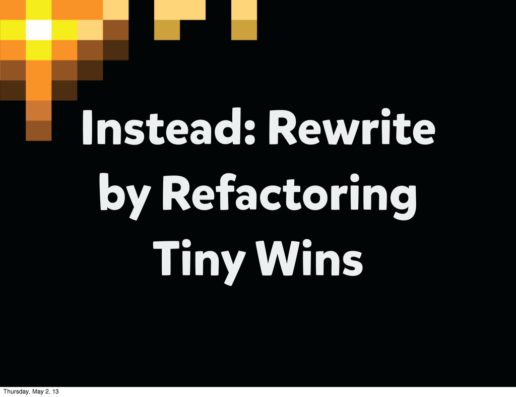 Instead: Rewrite by Refactoring Tiny Wins Thurs...