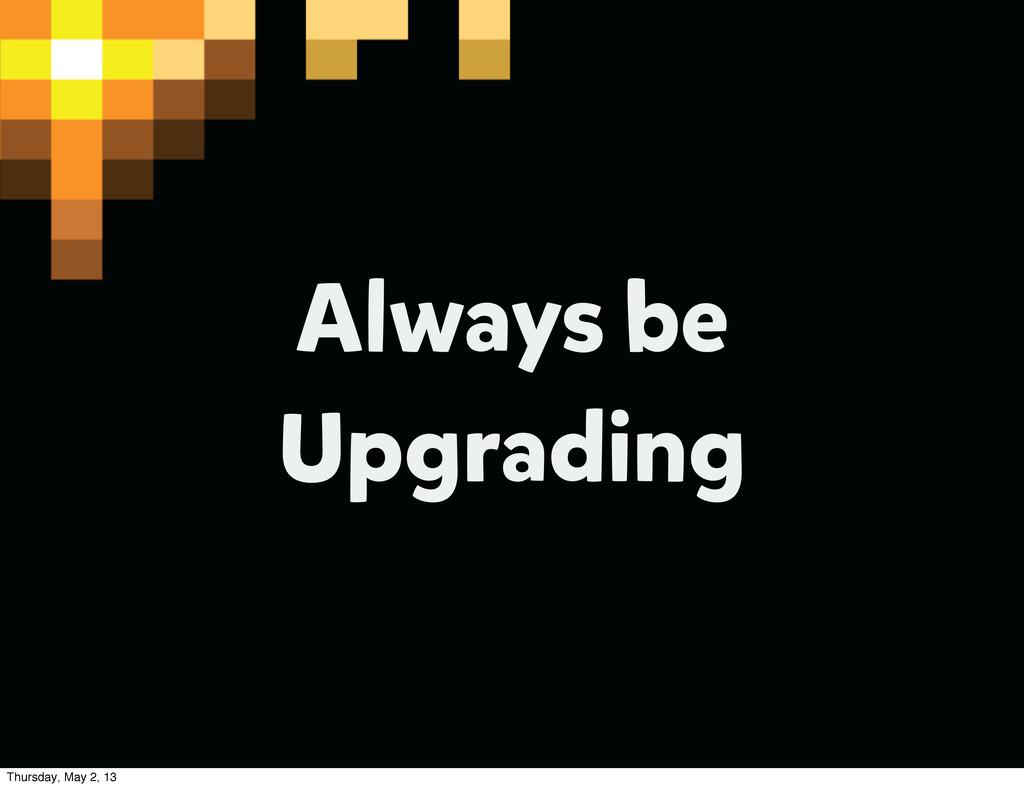 Always be Upgrading Thursday, May 2, 13