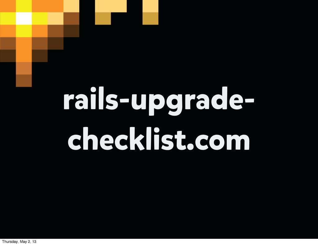 rails-upgrade- checklist.com Thursday, May 2, 13