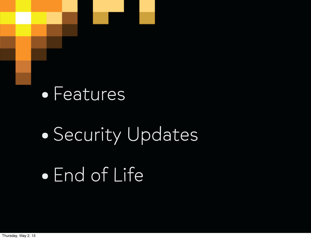 •Features •Security Updates •End of Life Thursd...