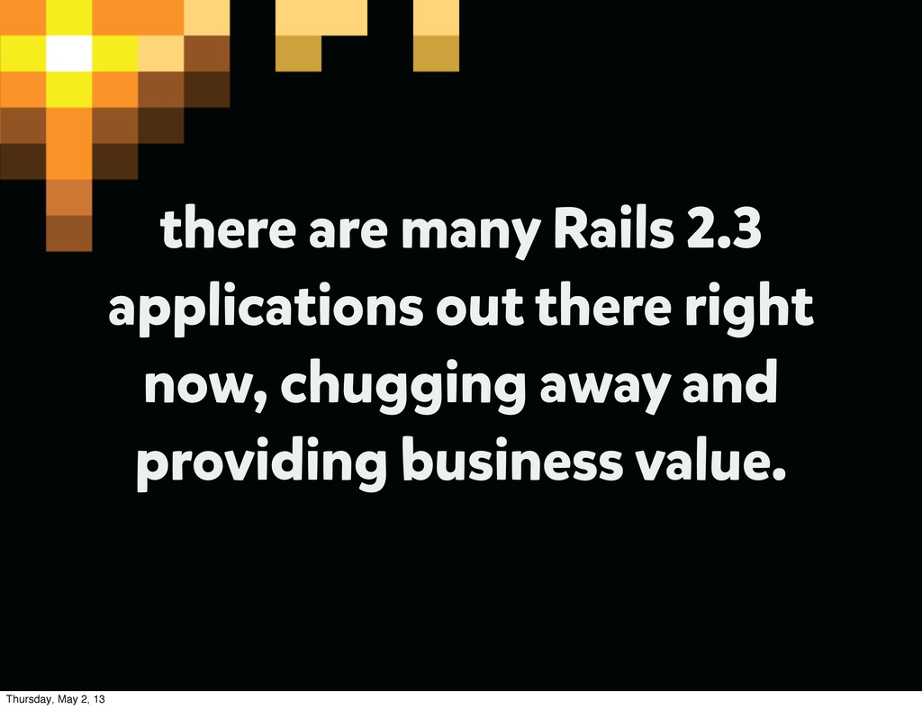 there are many Rails 2.3 applications out there...