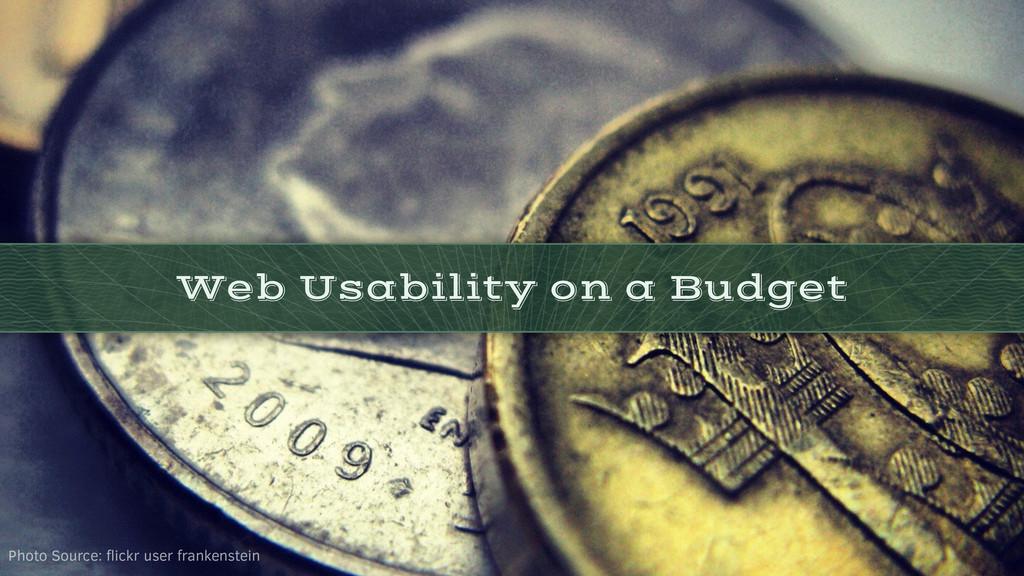 Web Usability on a Budget Photo Source: flickr u...