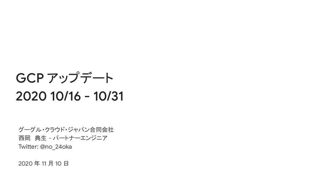 GCP アップデート 2020 10/16 - 10/31 グーグル・クラウド・ジャパン合同会...
