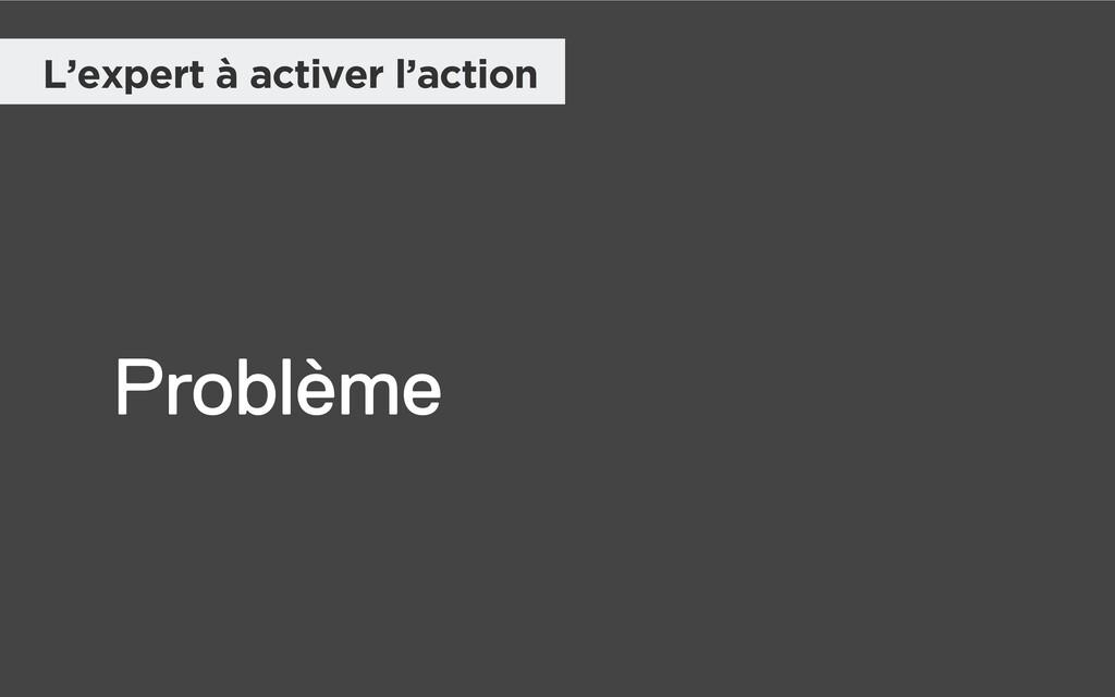 L'expert à activer l'action Problème
