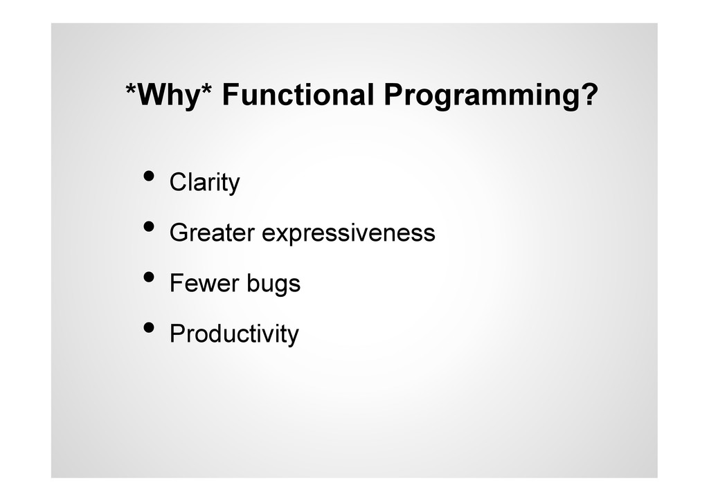 *Why* Functional Programming? •  Clarity •  Gre...