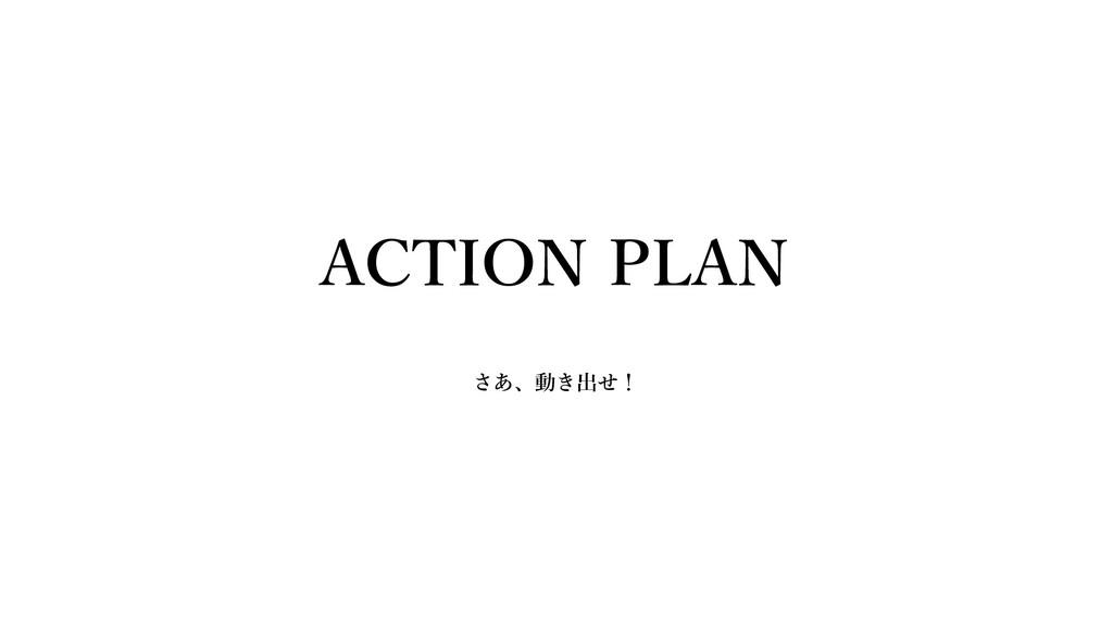 ACTION PLAN さあ、動き出せ!