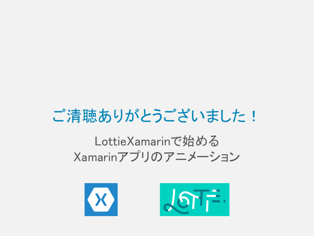 ご清聴ありがとうございました! LottieXamarinで始める Xamarinアプリのアニ...