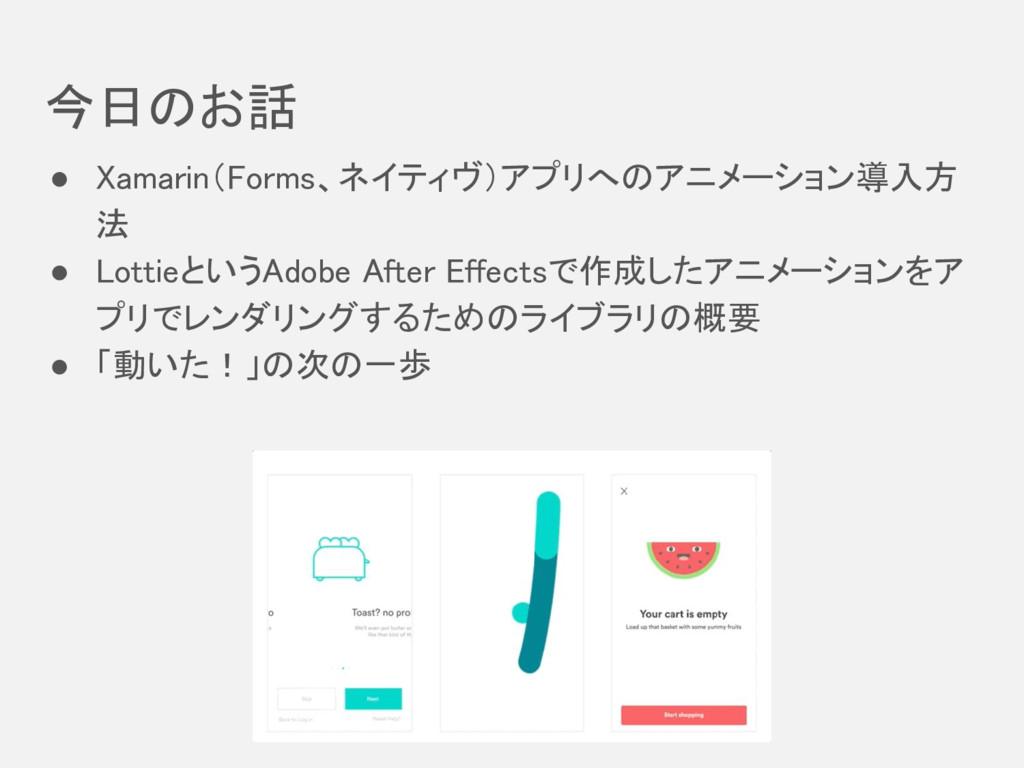 今日のお話 ● Xamarin(Forms、ネイティヴ)アプリへのアニメーション導入方 法 ●...
