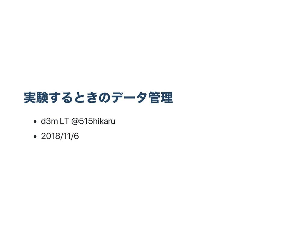 実験するときのデー タ管理 d3m LT @515hikaru 2018/11/6