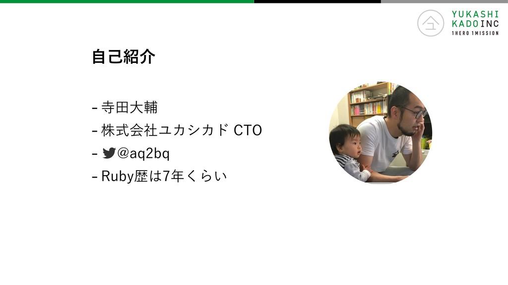-寺⽥⼤輔 -株式会社ユカシカド CTO - @aq2bq -Ruby歴は7年くらい ⾃⼰紹介
