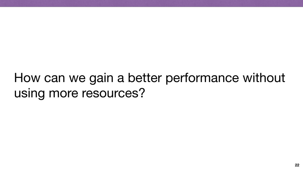 22 How can we gain a better performance without...