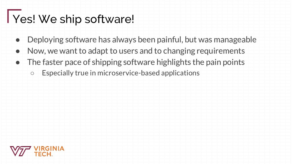 Yes! We ship software! ● Deploying software has...