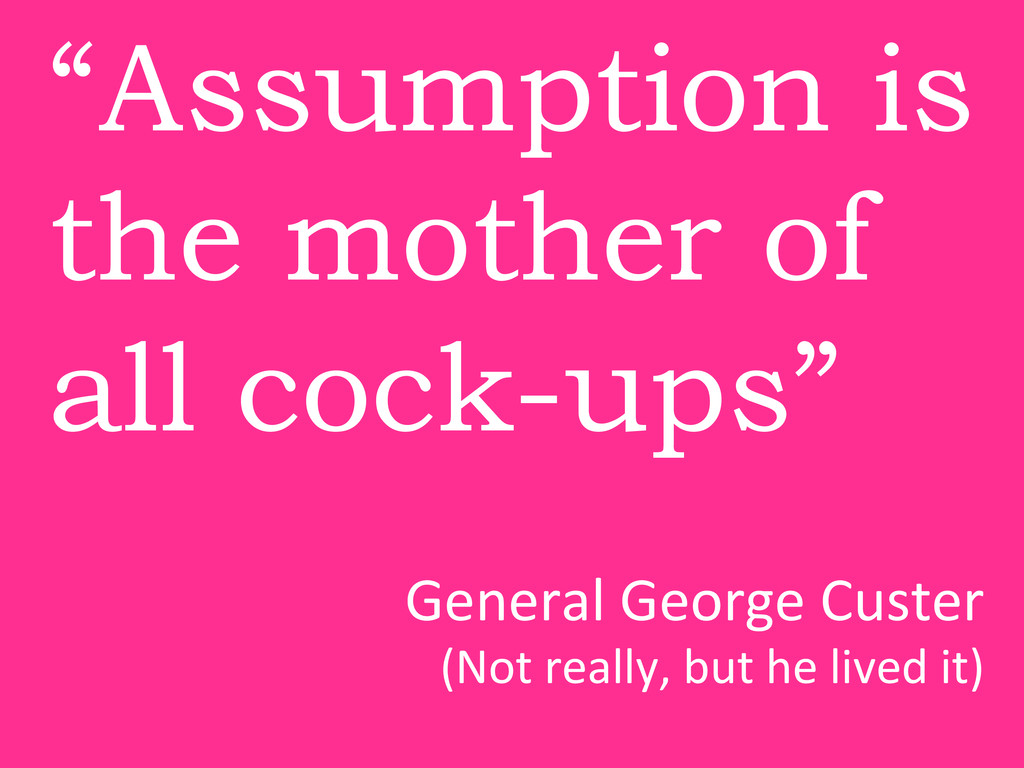"""""""Assumption is the mother of all cock-ups"""" Gene..."""