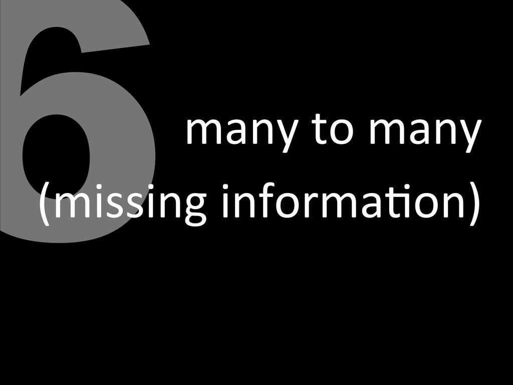 6many to many  (missing informa<on)...