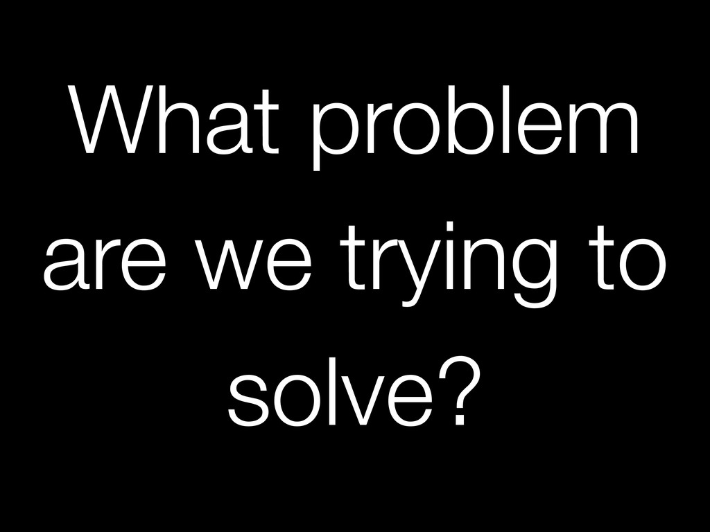 What problem are we trying to solve?