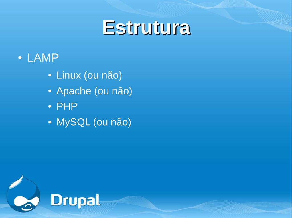 Estrutura Estrutura ● LAMP ● Linux (ou não) ● A...