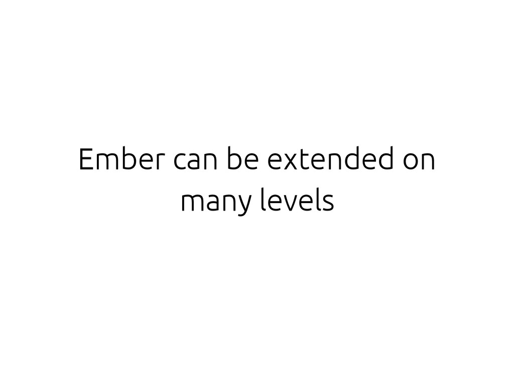 Ember can be extended on many levels