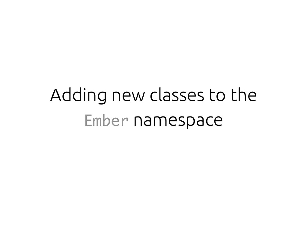 Adding new classes to the Ember namespace