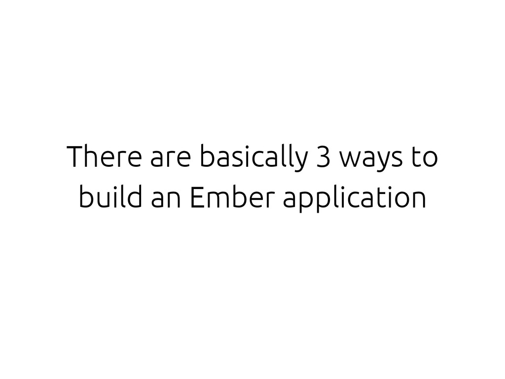 There are basically 3 ways to build an Ember ap...