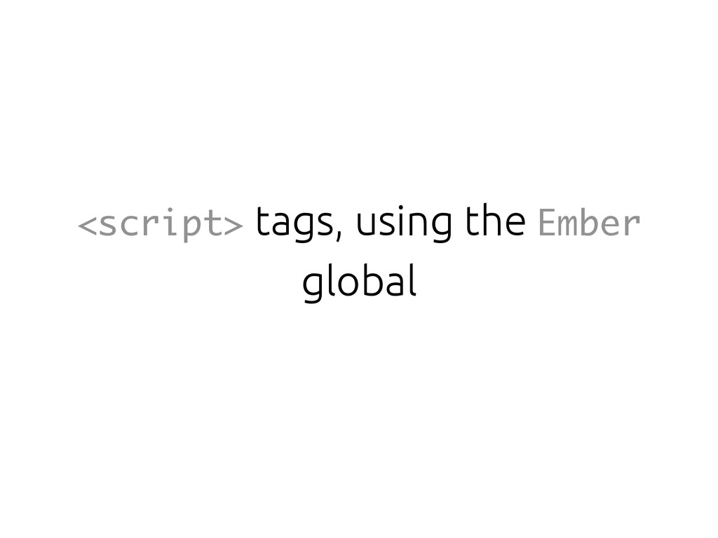 <script> tags, using the Ember global