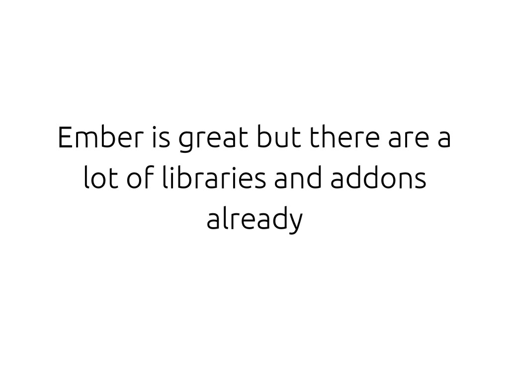 Ember is great but there are a lot of libraries...