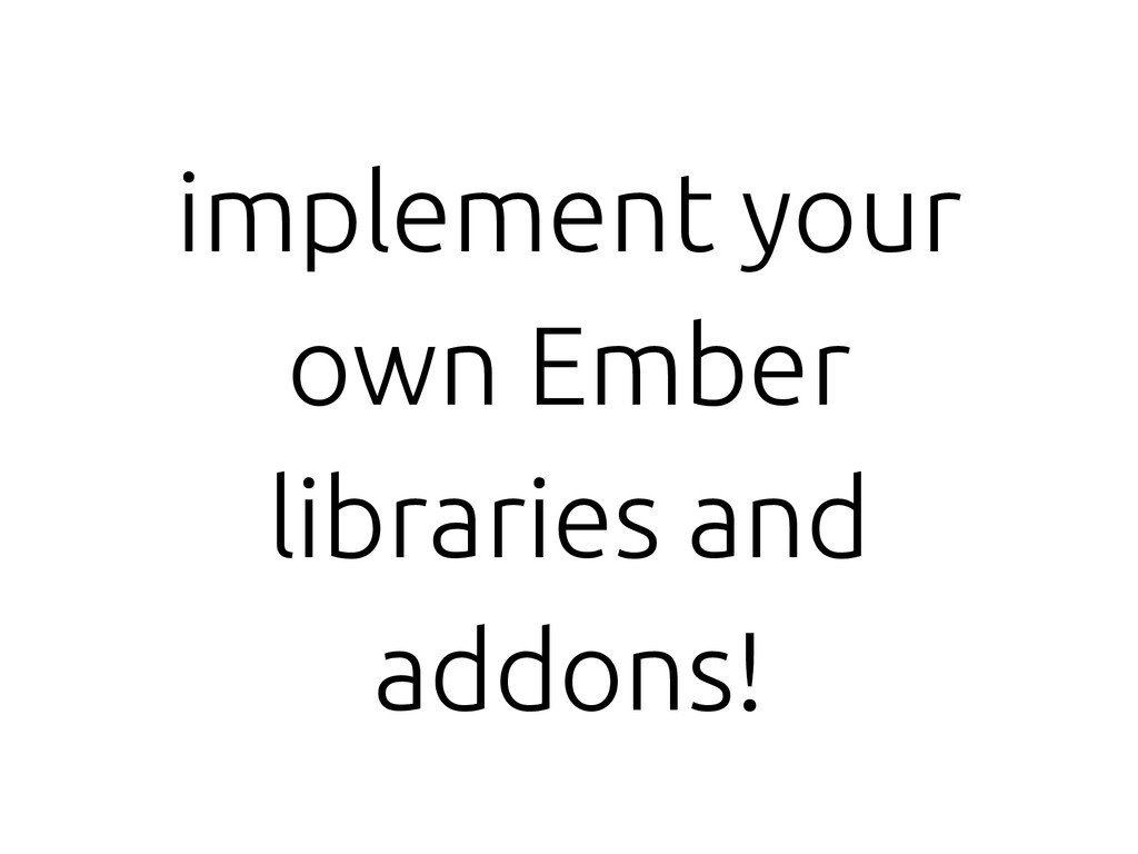 implement your own Ember libraries and addons!