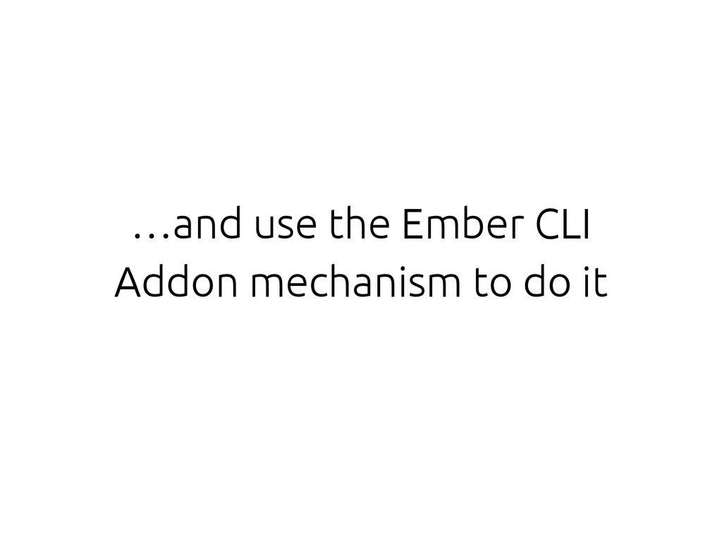…and use the Ember CLI Addon mechanism to do it