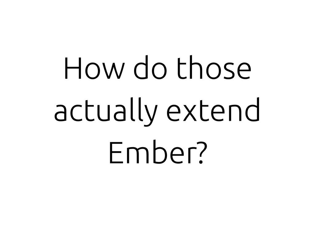 How do those actually extend Ember?