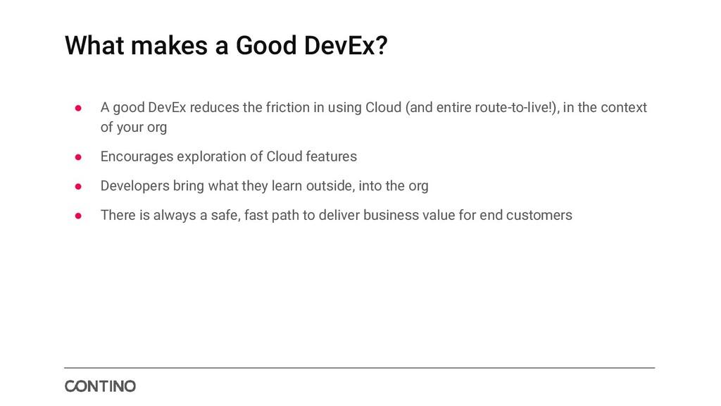 What makes a Good DevEx? ● A good DevEx reduces...