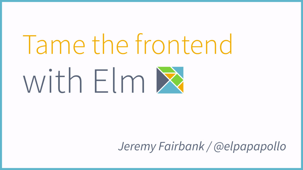 Tame the frontend with Elm Jeremy Fairbank / @e...