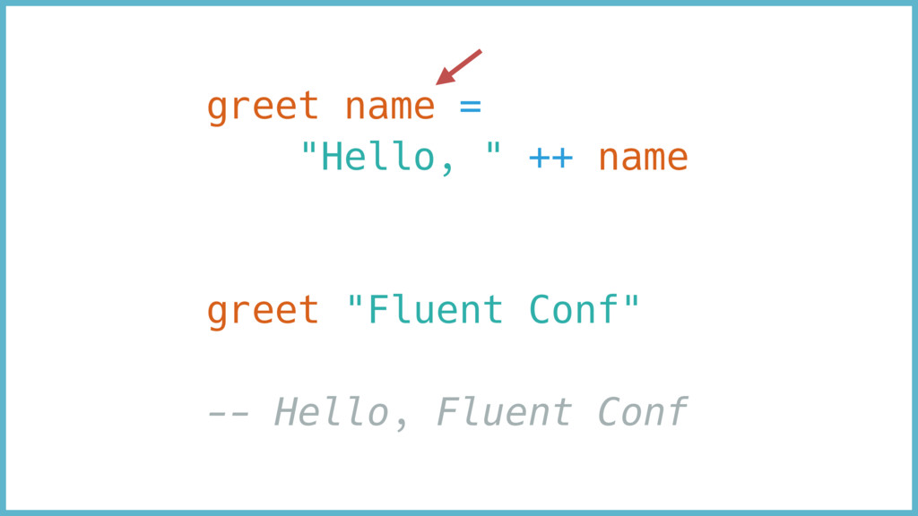 "greet name = ""Hello, "" ++ name greet ""Fluent Co..."
