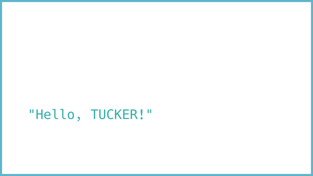 """Hello, TUCKER!"""