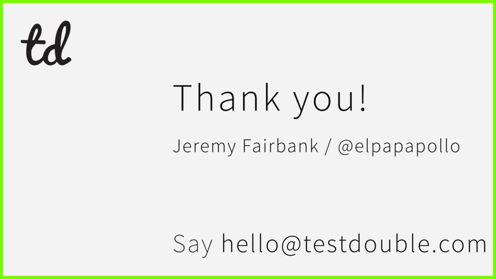Say hello@testdouble.com Thank you! Jeremy Fair...
