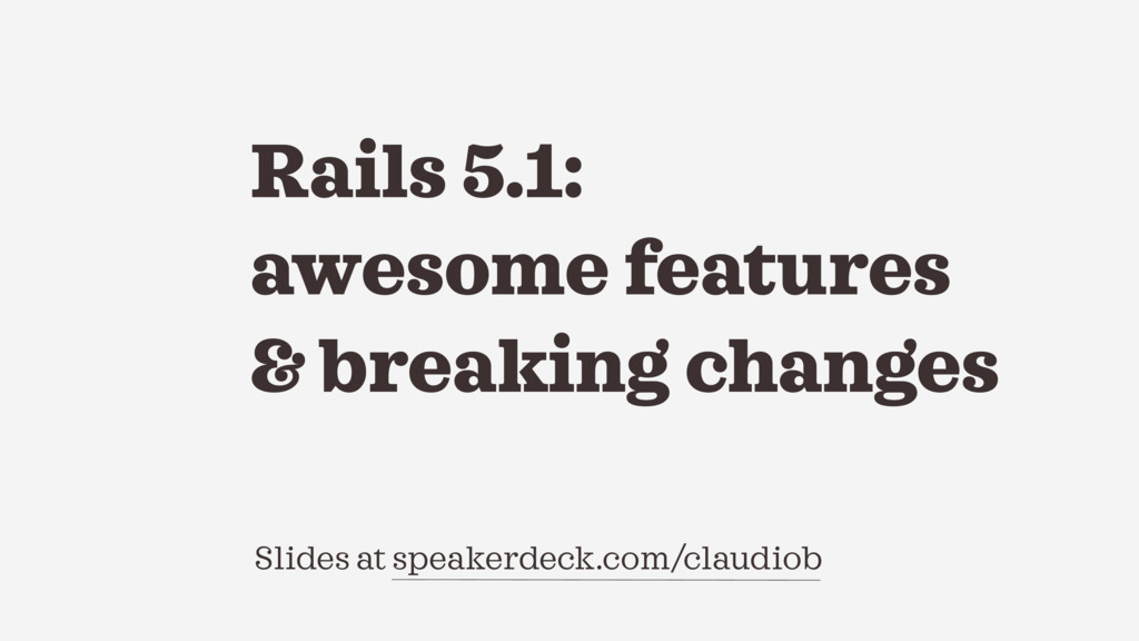 Slides at speakerdeck.com/claudiob Rails 5.1: a...