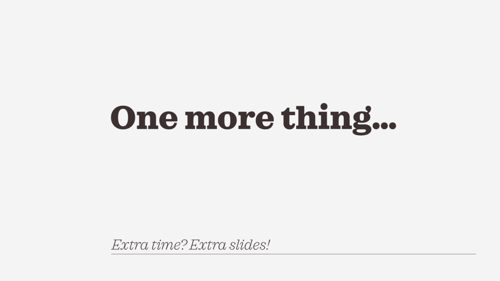 One more thing… Extra time? Extra slides!