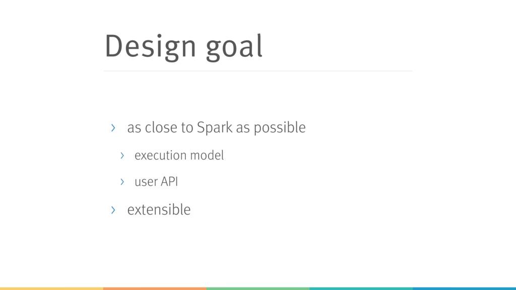 Design goal > as close to Spark as possible > e...