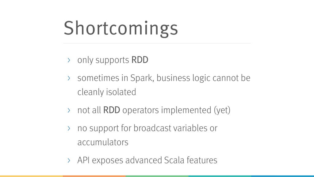 Shortcomings > only supports RDD > sometimes in...
