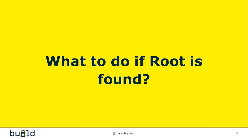 28 What to do if Root is found? @marcobrador