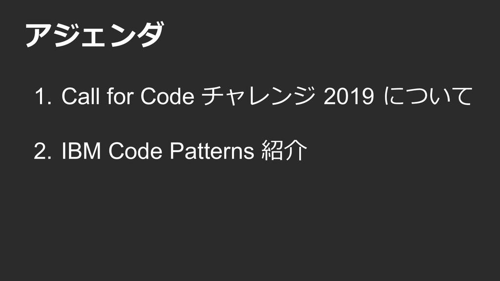 アジェンダ 1. Call for Code チャレンジ 2019 について 2. IBM C...