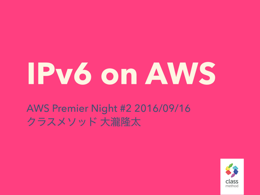 IPv6 on AWS AWS Premier Night #2 2016/09/16 Ϋϥε...